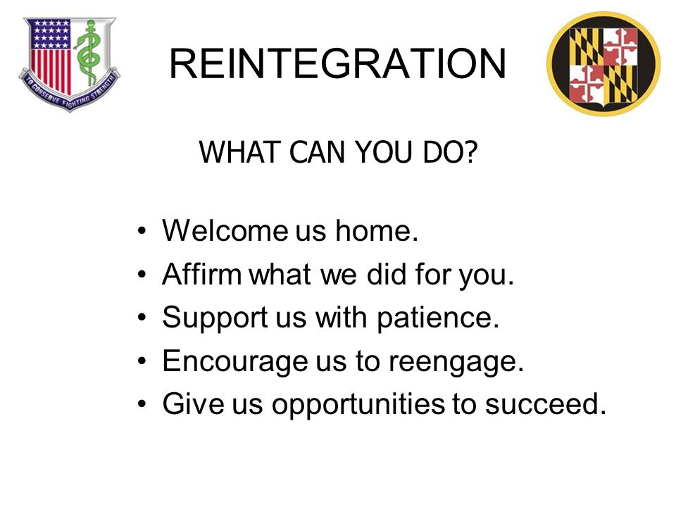 REINTEGRATION Welcome us home. Affirm what we did for you.