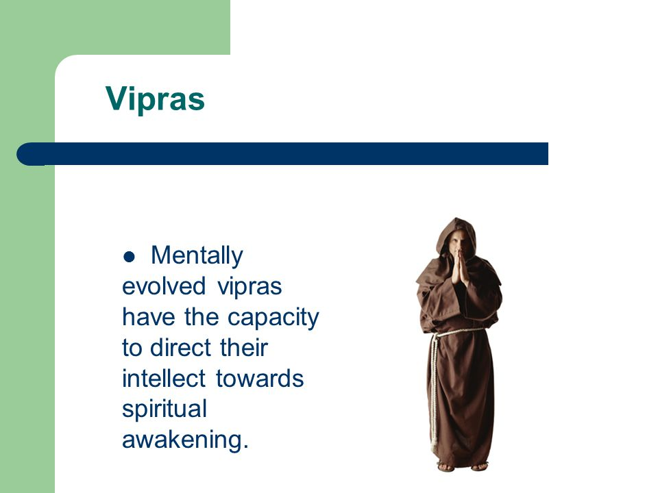 Vipras Mentally evolved vipras have the capacity to direct their intellect towards spiritual awakening.