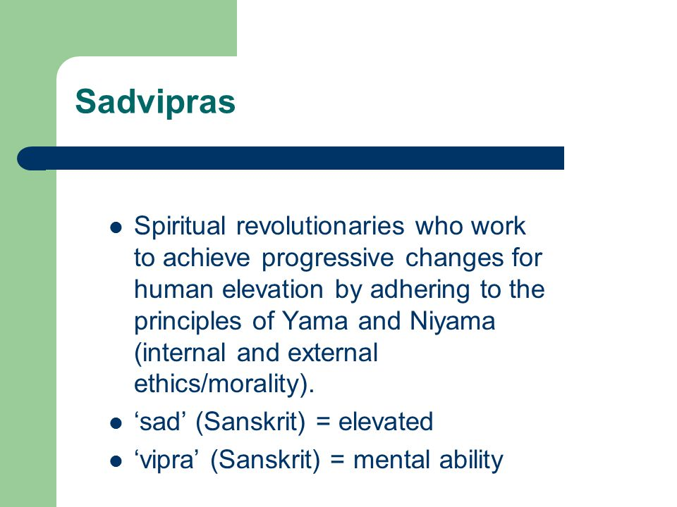 Sadvipras Spiritual revolutionaries who work to achieve progressive changes for human elevation by adhering to the principles of Yama and Niyama (inte