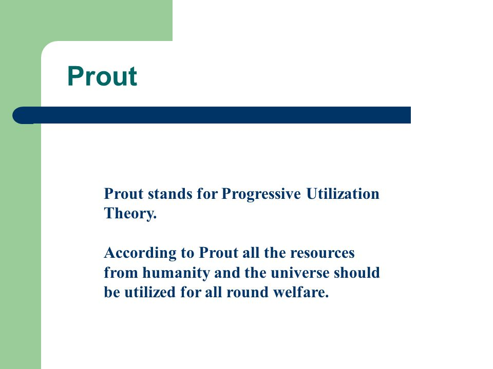 Prout Prout stands for Progressive Utilization Theory. According to Prout all the resources from humanity and the universe should be utilized for all