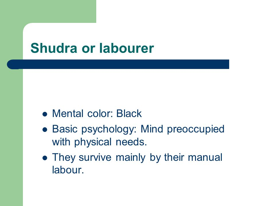Shudra or labourer Mental color: Black Basic psychology: Mind preoccupied with physical needs. They survive mainly by their manual labour.