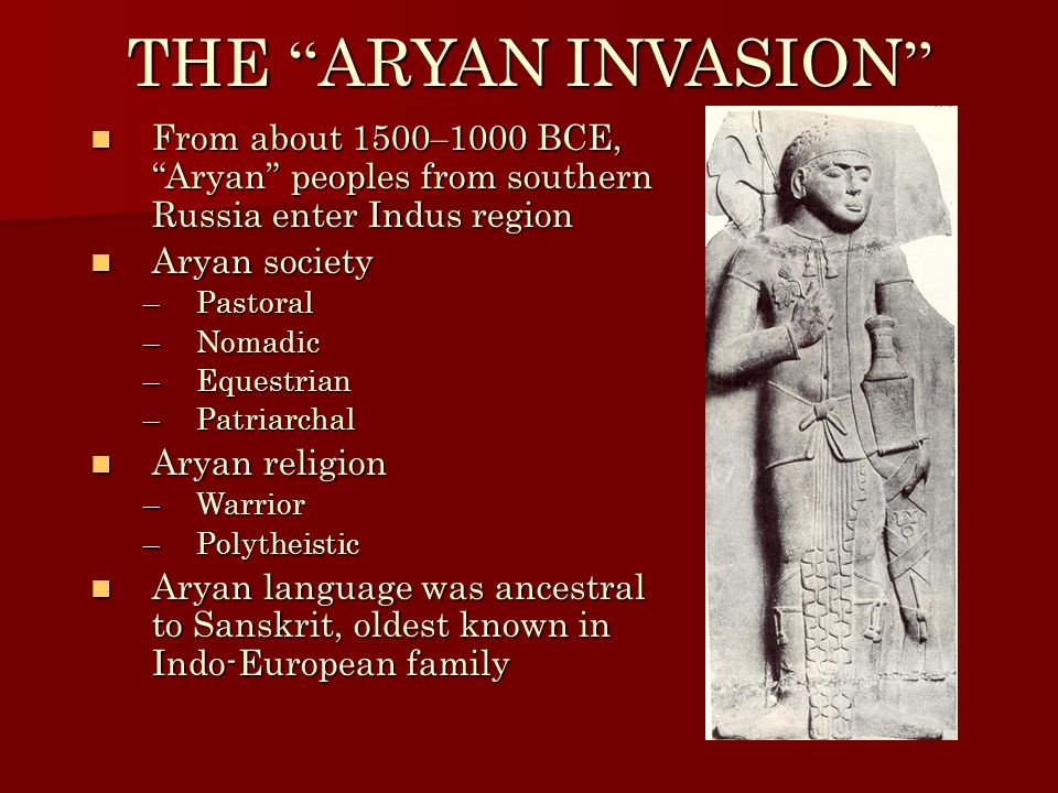 THE ARYAN INVASION From about 1500 – 1000 BCE, Aryan peoples from southern Russia enter Indus region From about 1500 – 1000 BCE, Aryan peoples from southern Russia enter Indus region Aryan society Aryan society –Pastoral –Nomadic –Equestrian –Patriarchal Aryan religion Aryan religion –Warrior –Polytheistic Aryan language was ancestral to Sanskrit, oldest known in Indo-European family Aryan language was ancestral to Sanskrit, oldest known in Indo-European family