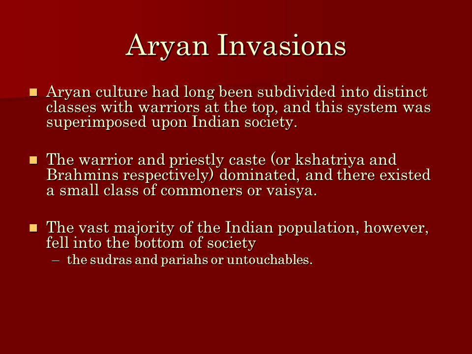 Aryan Invasions Aryan culture had long been subdivided into distinct classes with warriors at the top, and this system was superimposed upon Indian so