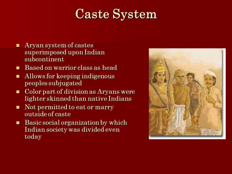 Caste System Aryan system of castes superimposed upon Indian subcontinent Aryan system of castes superimposed upon Indian subcontinent Based on warrio
