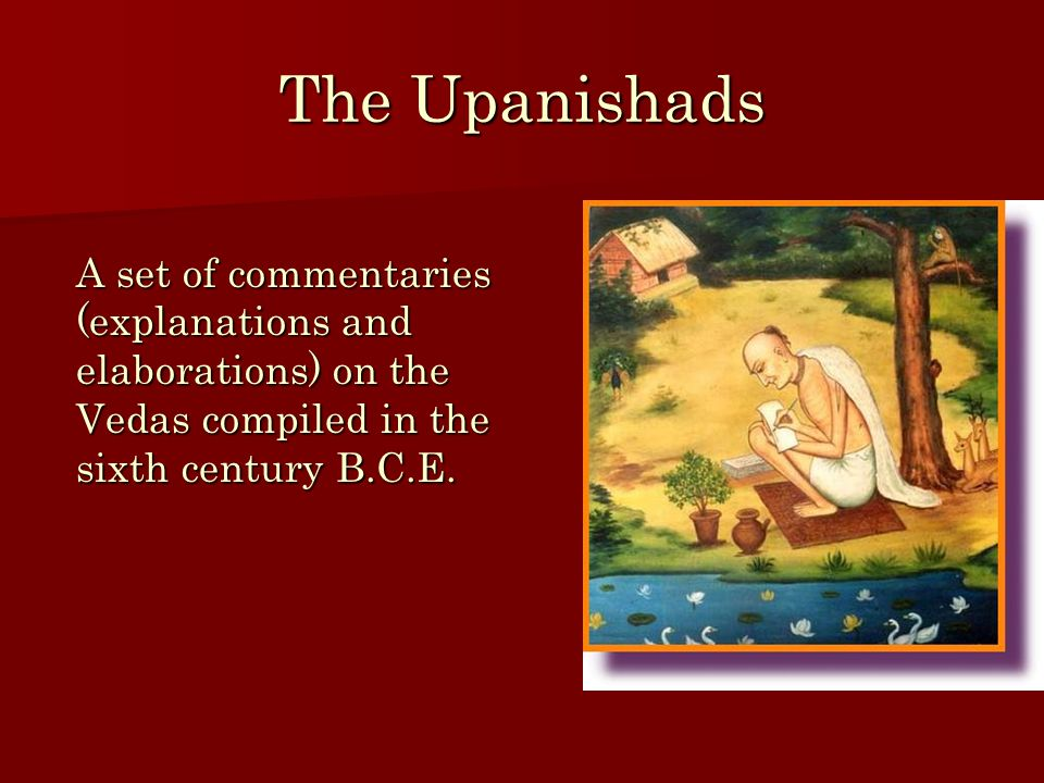 The Upanishads A set of commentaries (explanations and elaborations) on the Vedas compiled in the sixth century B.C.E.