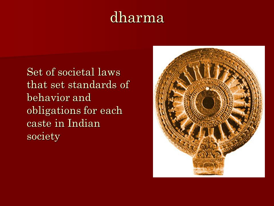 dharma Set of societal laws that set standards of behavior and obligations for each caste in Indian society