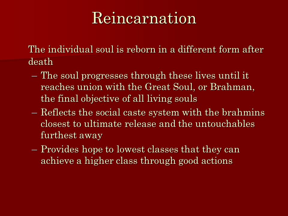 Reincarnation The individual soul is reborn in a different form after death –The soul progresses through these lives until it reaches union with the Great Soul, or Brahman, the final objective of all living souls –Reflects the social caste system with the brahmins closest to ultimate release and the untouchables furthest away –Provides hope to lowest classes that they can achieve a higher class through good actions