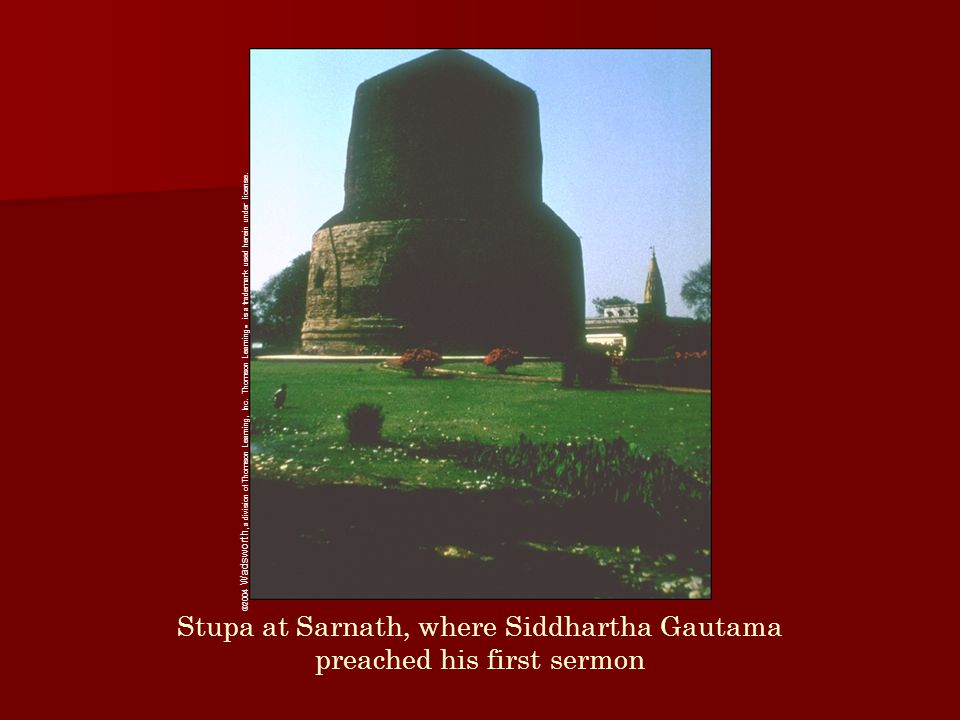 Stupa at Sarnath, where Siddhartha Gautama preached his first sermon ©2004 Wadsworth, a division of Thomson Learning, Inc. Thomson Learning ™ is a tra