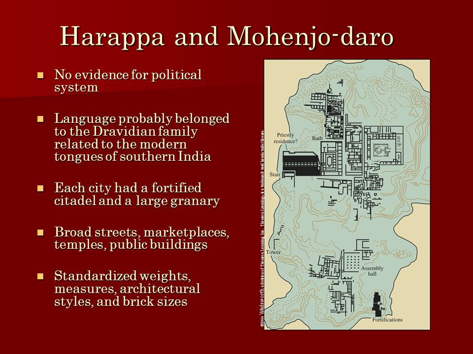 Harappa and Mohenjo-daro No evidence for political system No evidence for political system Language probably belonged to the Dravidian family related to the modern tongues of southern India Language probably belonged to the Dravidian family related to the modern tongues of southern India Each city had a fortified citadel and a large granary Each city had a fortified citadel and a large granary Broad streets, marketplaces, temples, public buildings Broad streets, marketplaces, temples, public buildings Standardized weights, measures, architectural styles, and brick sizes Standardized weights, measures, architectural styles, and brick sizes ©2004 Wadsworth, a division of Thomson Learning, Inc.