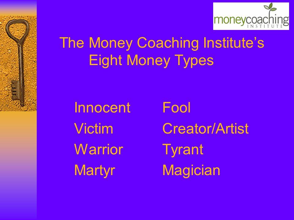 The Money Coaching Institute's Eight Money Types InnocentFool VictimCreator/Artist WarriorTyrant MartyrMagician