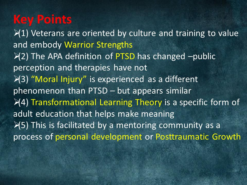 Key Points  (1) Veterans are oriented by culture and training to value and embody Warrior Strengths  (2) The APA definition of PTSD has changed –public perception and therapies have not  (3) Moral Injury is experienced as a different phenomenon than PTSD – but appears similar  (4) Transformational Learning Theory is a specific form of adult education that helps make meaning  (5) This is facilitated by a mentoring community as a process of personal development or Posttraumatic Growth