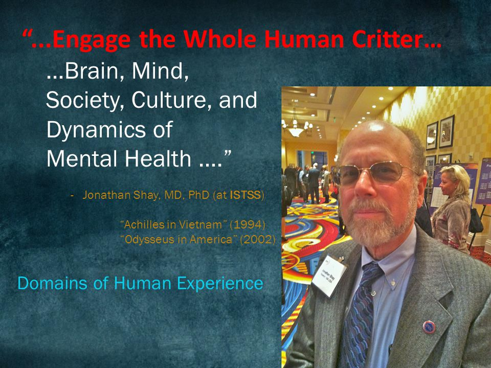 ...Engage the Whole Human Critter… …Brain, Mind, Society, Culture, and Dynamics of Mental Health …. -Jonathan Shay, MD, PhD (at ISTSS) Achilles in Vietnam (1994) Odysseus in America (2002) Domains of Human Experience