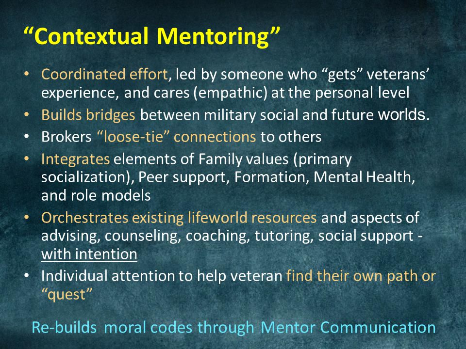 Contextual Mentoring Coordinated effort, led by someone who gets veterans' experience, and cares (empathic) at the personal level Builds bridges between military social and future worlds.