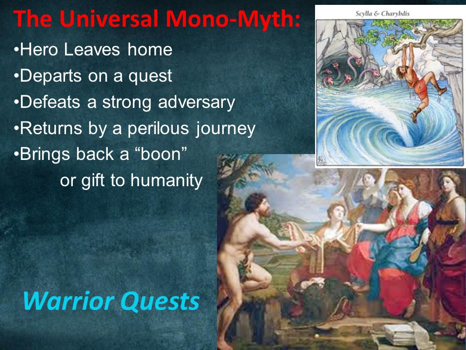 Warrior Quests The Universal Mono-Myth: Hero Leaves home Departs on a quest Defeats a strong adversary Returns by a perilous journey Brings back a boon or gift to humanity