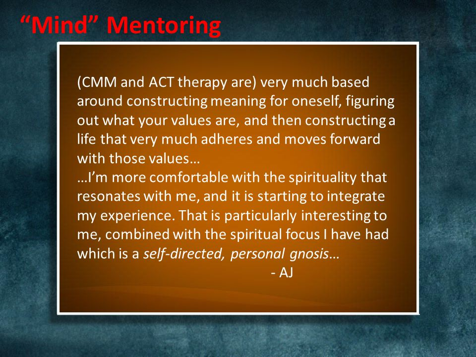 (CMM and ACT therapy are) very much based around constructing meaning for oneself, figuring out what your values are, and then constructing a life that very much adheres and moves forward with those values… …I'm more comfortable with the spirituality that resonates with me, and it is starting to integrate my experience.