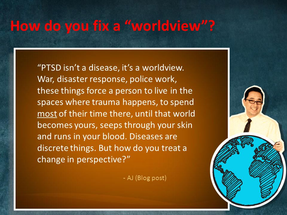 How do you fix a worldview . PTSD isn't a disease, it's a worldview.