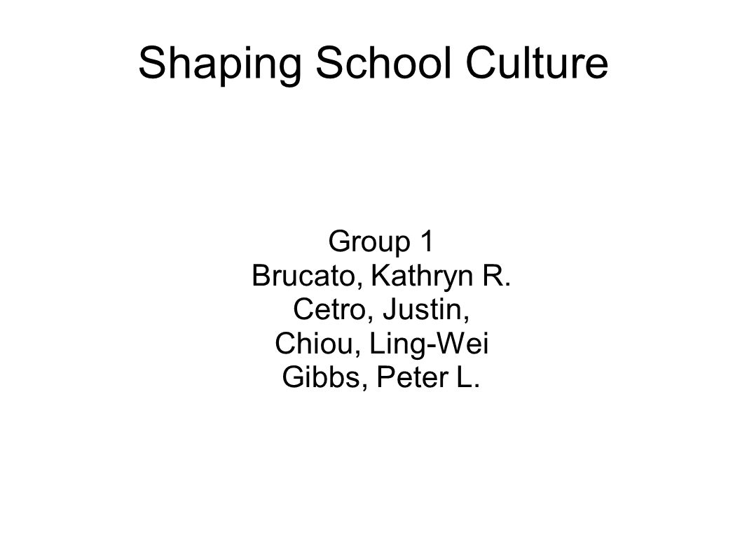 Shaping School Culture Group 1 Brucato, Kathryn R. Cetro, Justin, Chiou, Ling-Wei Gibbs, Peter L.