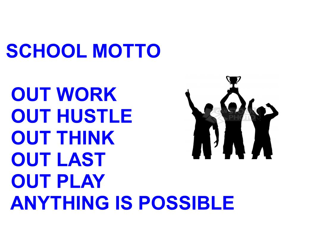 SCHOOL MOTTO OUT WORK OUT HUSTLE OUT THINK OUT LAST OUT PLAY ANYTHING IS POSSIBLE