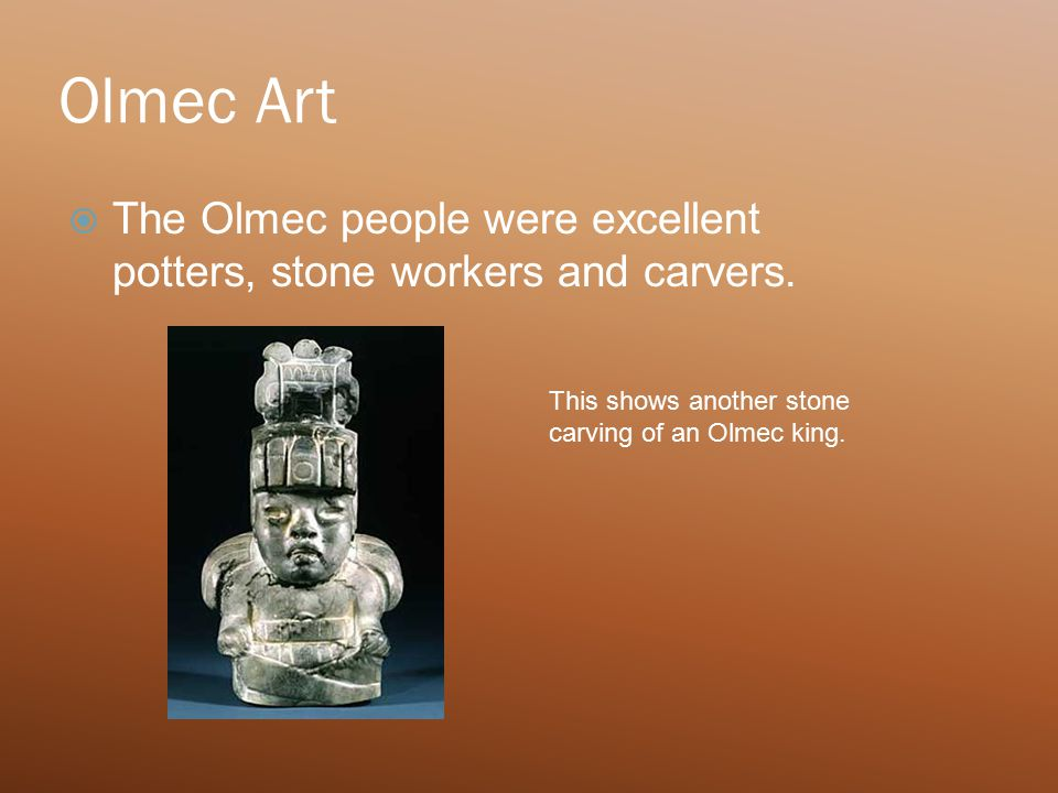Olmec Art  The Olmec people were excellent potters, stone workers and carvers.