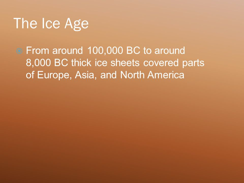 The Ice Age  From around 100,000 BC to around 8,000 BC thick ice sheets covered parts of Europe, Asia, and North America
