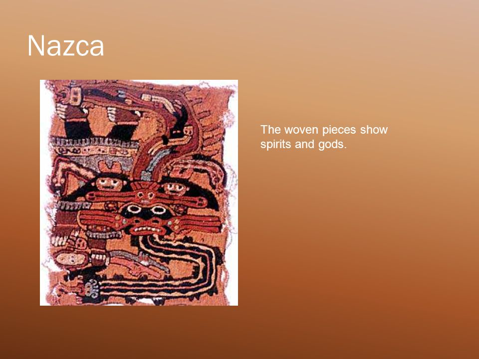 Nazca The woven pieces show spirits and gods.