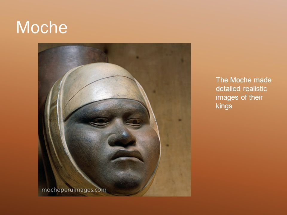 Moche The Moche made detailed realistic images of their kings