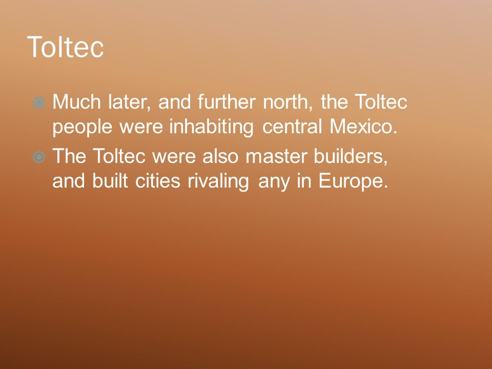 Toltec  Much later, and further north, the Toltec people were inhabiting central Mexico.