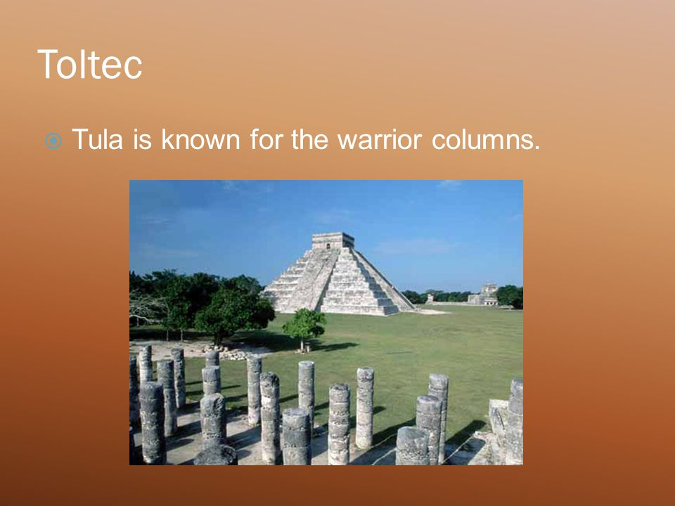 Toltec  Tula is known for the warrior columns.