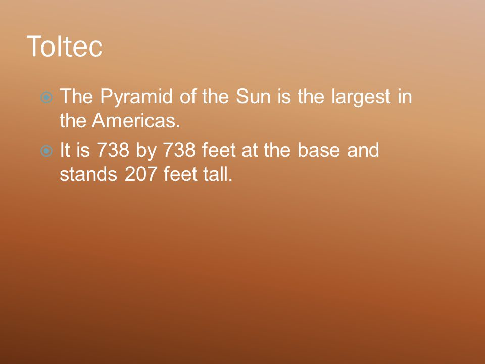 Toltec  The Pyramid of the Sun is the largest in the Americas.