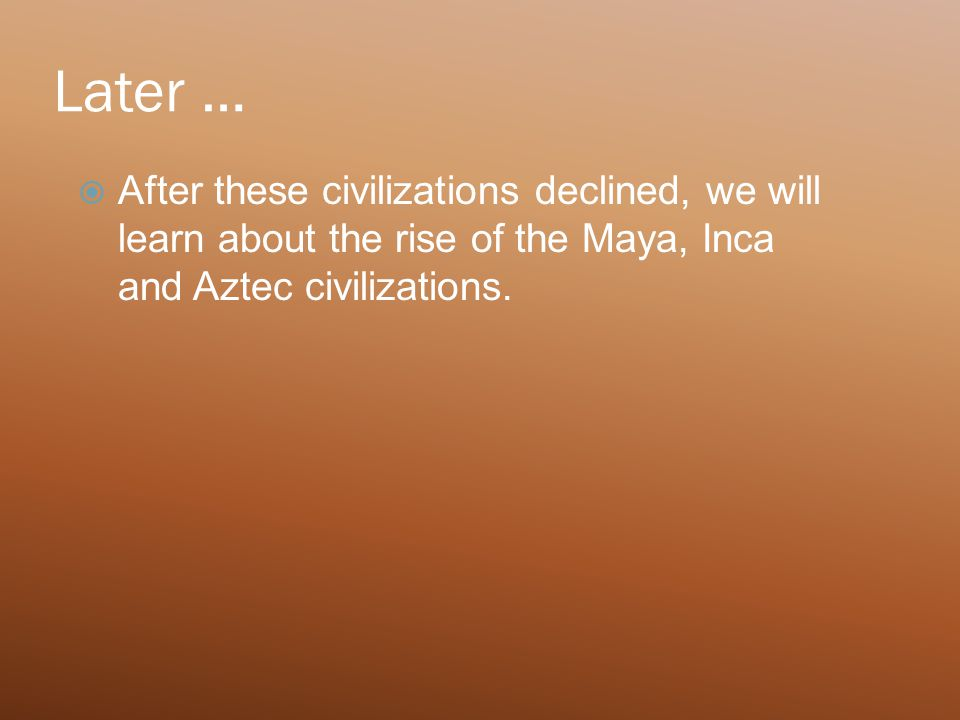 Later …  After these civilizations declined, we will learn about the rise of the Maya, Inca and Aztec civilizations.