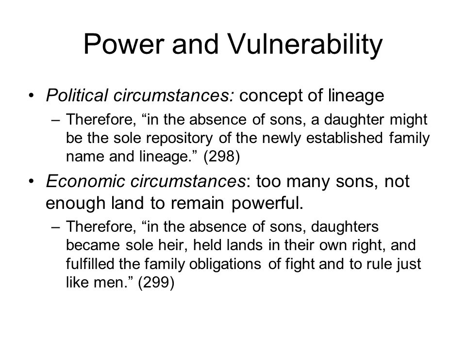 Power and Vulnerability Political circumstances: concept of lineage –Therefore, in the absence of sons, a daughter might be the sole repository of the newly established family name and lineage. (298) Economic circumstances: too many sons, not enough land to remain powerful.