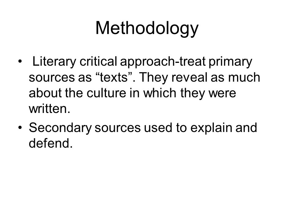 Methodology Literary critical approach-treat primary sources as texts .
