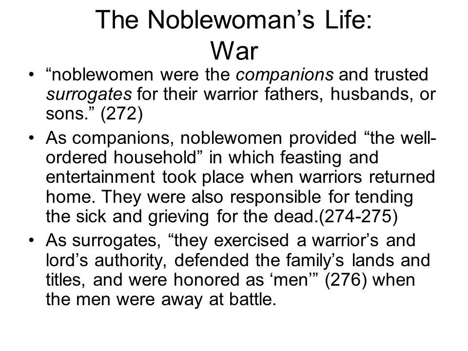 The Noblewoman's Life: War noblewomen were the companions and trusted surrogates for their warrior fathers, husbands, or sons. (272) As companions, noblewomen provided the well- ordered household in which feasting and entertainment took place when warriors returned home.
