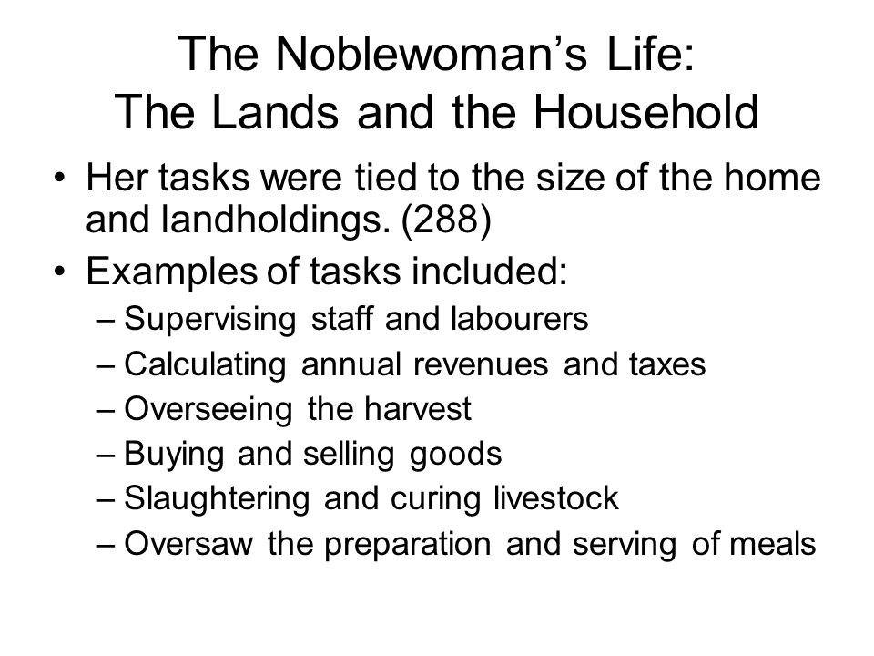 The Noblewoman's Life: The Lands and the Household Her tasks were tied to the size of the home and landholdings.