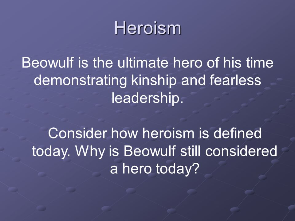 Heroism Beowulf is the ultimate hero of his time demonstrating kinship and fearless leadership.