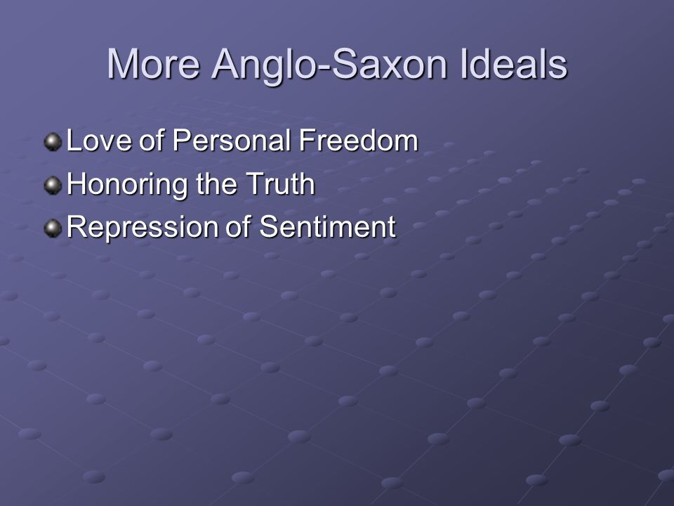 More Anglo-Saxon Ideals Love of Personal Freedom Honoring the Truth Repression of Sentiment
