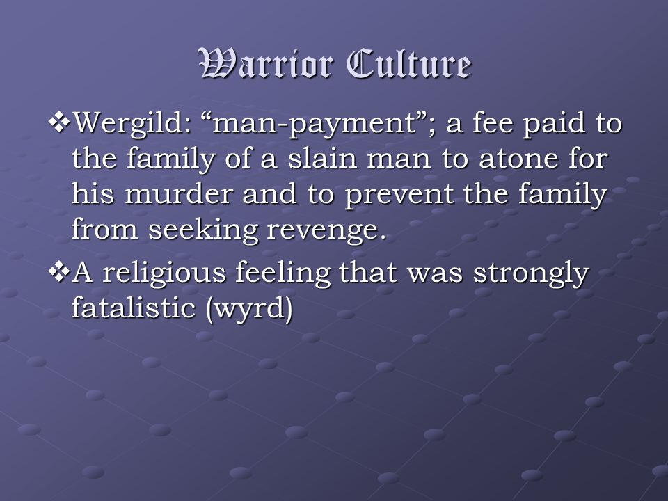 Warrior Culture  Wergild: man-payment ; a fee paid to the family of a slain man to atone for his murder and to prevent the family from seeking revenge.