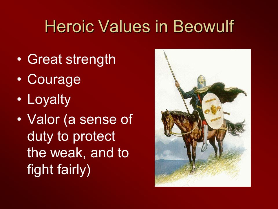 Heroic Values in Beowulf Great strength Courage Loyalty Valor (a sense of duty to protect the weak, and to fight fairly)