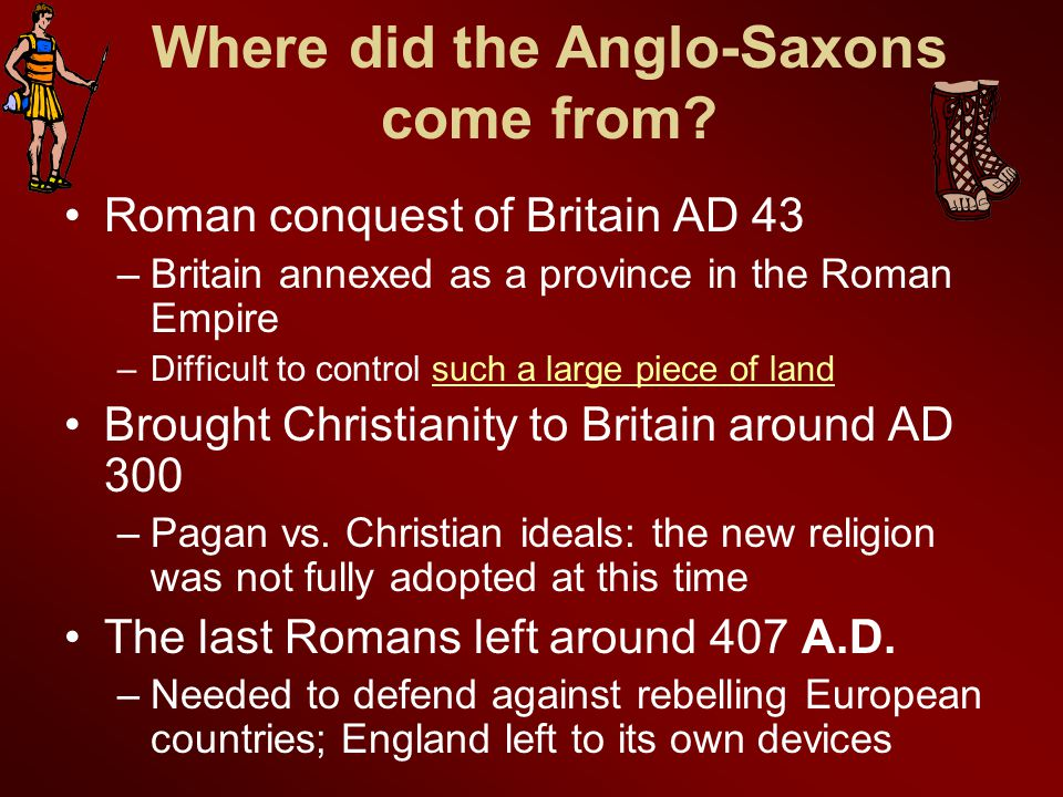 Anglo-Saxon origins, Part II 449AD 3 Germanic tribes (Angles, Saxons, and Jutes) invade.