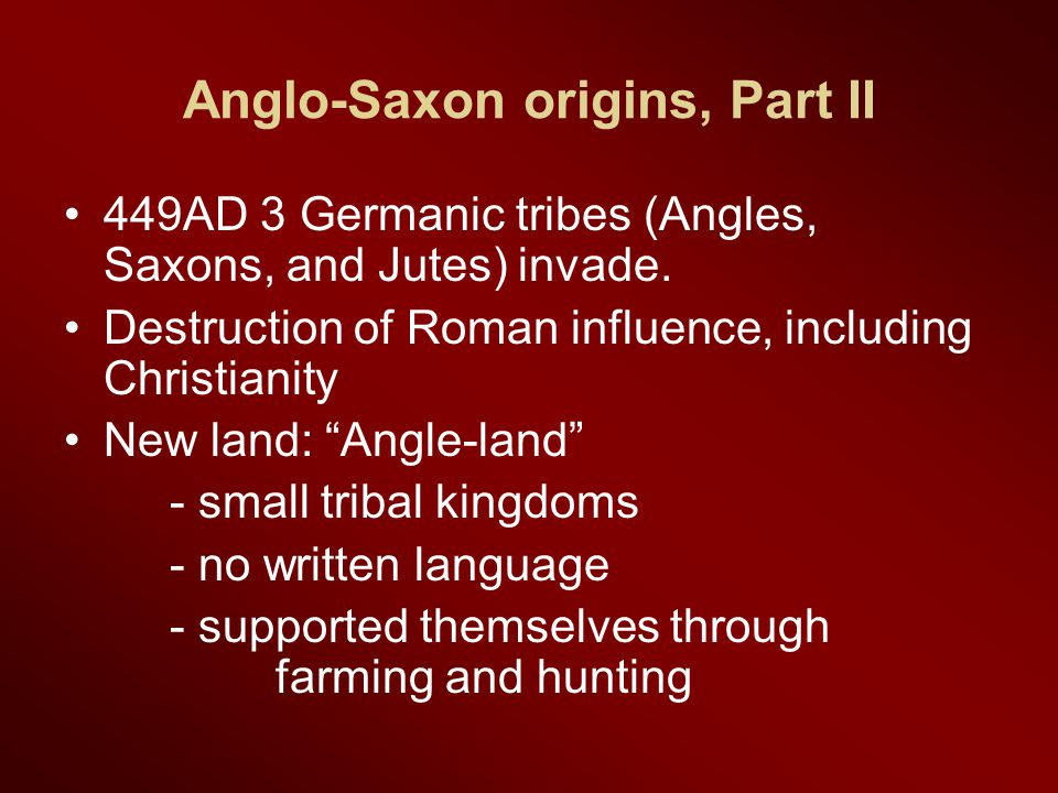 Anglo-Saxon origins, Part II 449AD 3 Germanic tribes (Angles, Saxons, and Jutes) invade. Destruction of Roman influence, including Christianity New la