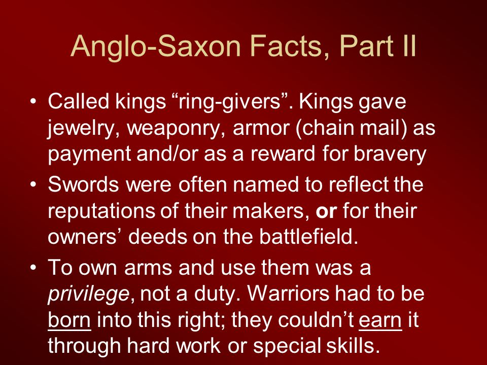 "Anglo-Saxon Facts, Part II Called kings ""ring-givers"". Kings gave jewelry, weaponry, armor (chain mail) as payment and/or as a reward for bravery Swor"