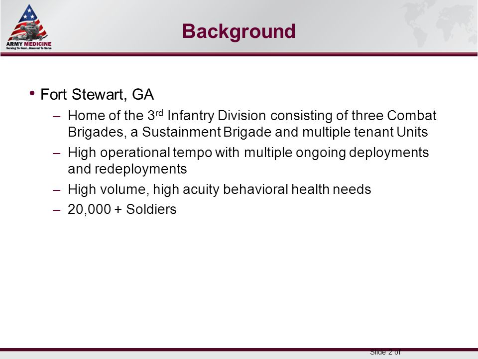 Select SLIDE MASTER to Insert Briefing Title Here 5-May-15 Name/Office Symbol/(703) XXX-XXX (DSN XXX) / email address Background Fort Stewart, GA –Home of the 3 rd Infantry Division consisting of three Combat Brigades, a Sustainment Brigade and multiple tenant Units –High operational tempo with multiple ongoing deployments and redeployments –High volume, high acuity behavioral health needs –20,000 + Soldiers Slide 2 of