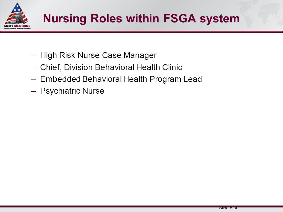 Select SLIDE MASTER to Insert Briefing Title Here 5-May-15 Name/Office Symbol/(703) XXX-XXX (DSN XXX) / email address Nursing Roles within FSGA system –High Risk Nurse Case Manager –Chief, Division Behavioral Health Clinic –Embedded Behavioral Health Program Lead –Psychiatric Nurse Slide 5 of