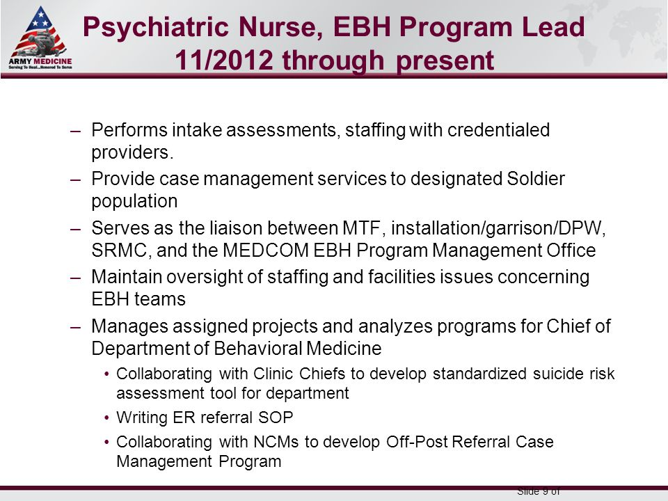 Select SLIDE MASTER to Insert Briefing Title Here 5-May-15 Name/Office Symbol/(703) XXX-XXX (DSN XXX) / email address Psychiatric Nurse, EBH Program Lead 11/2012 through present –Performs intake assessments, staffing with credentialed providers.