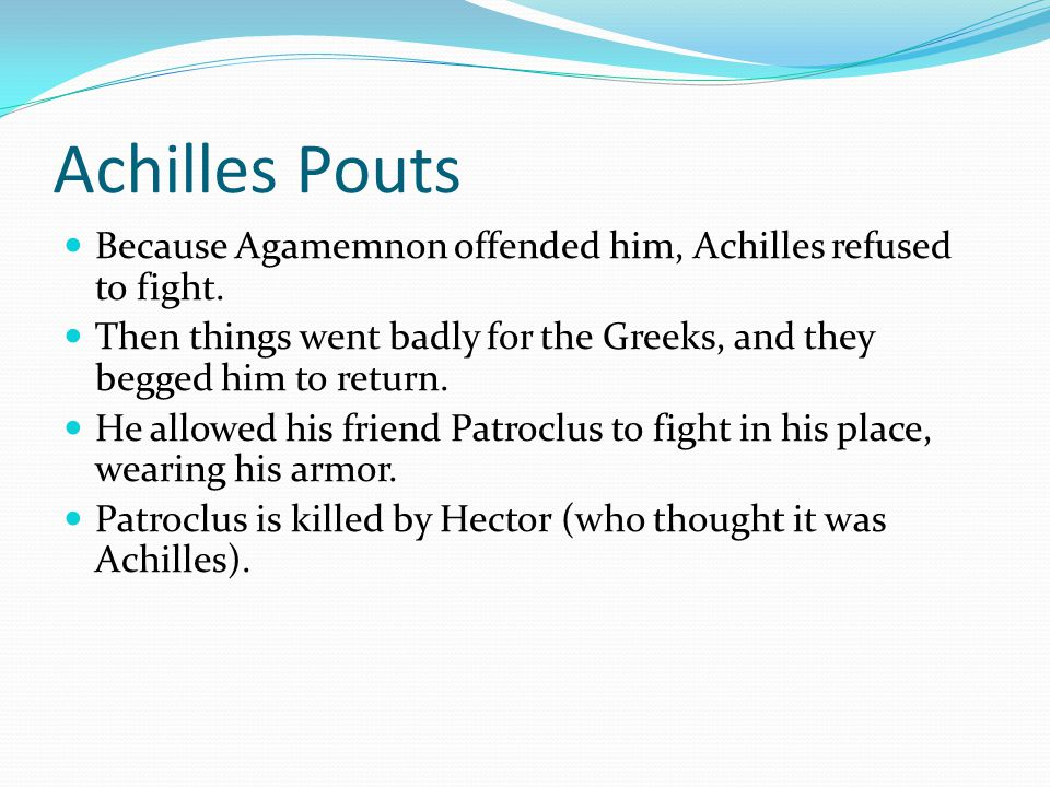 Achilles Pouts Because Agamemnon offended him, Achilles refused to fight.