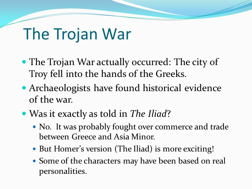The Trojan War The Trojan War actually occurred: The city of Troy fell into the hands of the Greeks.