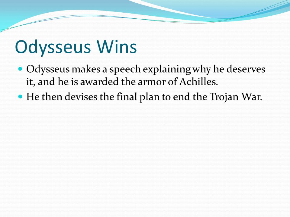 Odysseus Wins Odysseus makes a speech explaining why he deserves it, and he is awarded the armor of Achilles.