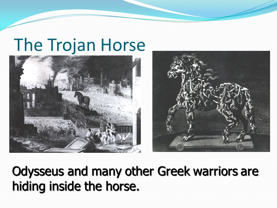The Trojan Horse Odysseus and many other Greek warriors are hiding inside the horse.
