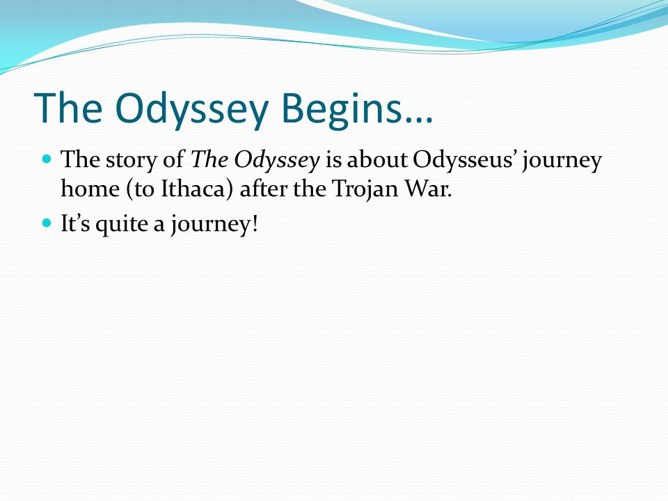 The Odyssey Begins… The story of The Odyssey is about Odysseus' journey home (to Ithaca) after the Trojan War.