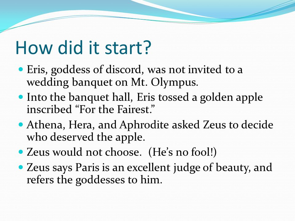 How did it start. Eris, goddess of discord, was not invited to a wedding banquet on Mt.